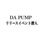 【レポ番外編】DAPUMP のシングルU.S.Aリリースイベント潜入(in池袋)